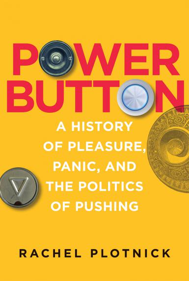 "Book cover of ""Power Button: A History of Pleasure, Panic, and the Politics of Pushing,"" by Rachel Plotnick"