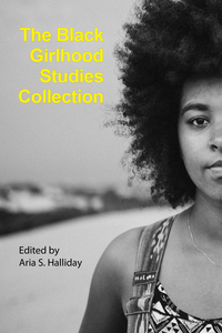 Cover of the book: The Black Girlhood Studies Collection. Edited by Aria S. Halliday.