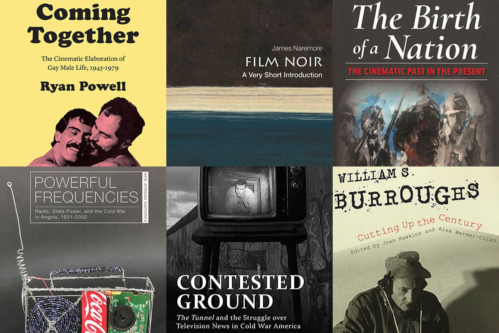"Thumbnails from six book covers: ""Coming Together: The Cinematic Elaboration of Gay Male Life, 1945-1979, Ryan Powell,"" ""Powerful Frequencies: Radio, State Power, and the Cold War in Angola, 1931-2002,"" ""James Naremore: Film Noir: A Very Short Introduction,"" ""Contested Ground: The Tunnel and the Struggle over Television News in Cold War America,"" ""The Birth of a Nation: The Cinematic Past in the Present"" and ""William S. Burroughs: Cutting Up the Century, Edited by Joan Hawkins and Alex Wermer-Colan"""