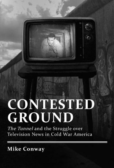 "Book cover: ""Contested Ground: The Tunnel and the Struggle over Television News in Cold War America"" by Mike Conway"