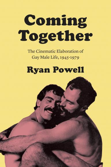 Book cover: Coming Together: The Cinematic Elaboration of Gay Male Life, 1945-1979. Ryan Powell.