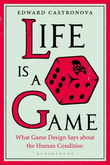 Book cover: Life is a Game: What Game Design Says about the Human Condition. By Edward Castronova. Bloomsbury.