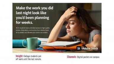 Make the work you did last night look like you'd been planning for weeks. All IU students have unlimited access to high-quality photos, illustrations, and vectors from Adobe Stock at no added cost. Elevate your work in an instant. Insight: College students put off work until the last minute. Channels: Digital posters on campus.