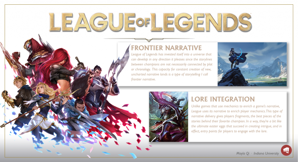 A poster about League of Legends. It says: Frontier Narrative. League of Legends has invested itself into a universe taht can develop in any direction it pleases since the storylines between champions are not necessarily connected by plot or chronology. This capacity for constant creation of new, uncharted narrative lands is a type of storytelling I call frontier narrative. Lore integration: Unlike games that use mechanics to enrich a game's narrative, League uses its narrative to enrich player mechanics. This type of narrative delivery gives players fragments, the best pieces of the tsories behind their favorite champion. In a way, they're a bit like the ultimate easter eggs that succeed in creating intrigue, and in effect, entry points for players to engage with the lore.