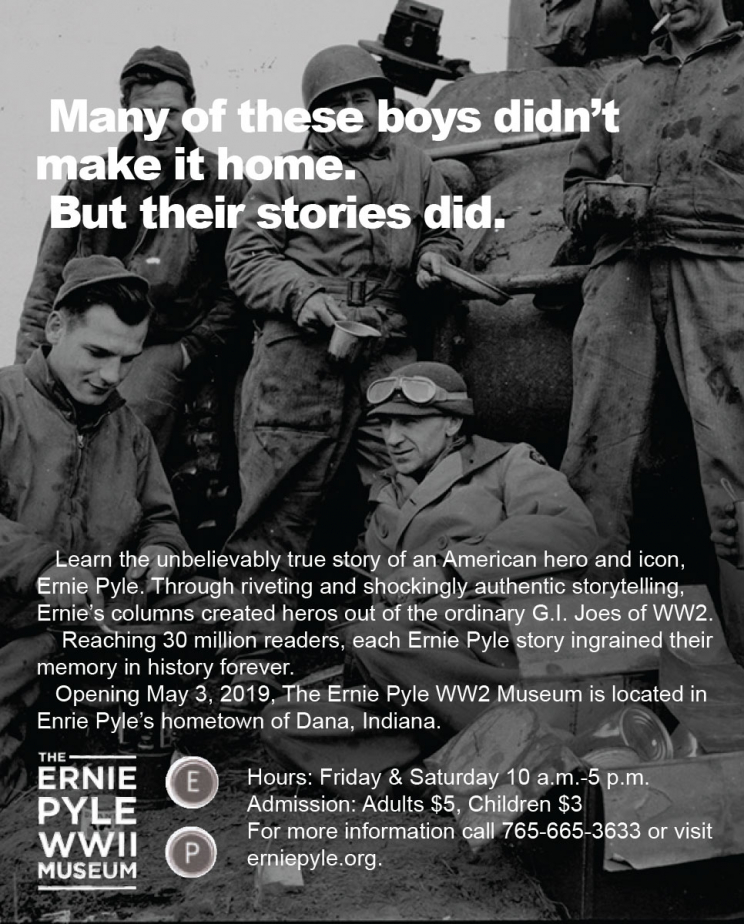 "A photograph of Ernie Pyle with a group of soldiers. The text says: ""Many of these boys didn't make it home. But their stories did. Learn the unbelievably true story of an American hero and icon, Ernie Pyle. Through riveting and shockingly authentic storytelling, Ernie's columns created heros out of the ordinary G.I. Joes of WW2. Reaching 30 million readers, each Ernie Pyle story ingrained their memory in history forever. Opening May 3, 2019, The Ernie Pyle WW2 Museum is located in Ernie Pyle's hometown of Dana, Indiana. Hours: Friday & Saturday 10 a.m.-5 p.m. Admission: Adults $5, Children $3. For more information call 765-665-3633 or visit erniepyle.org."