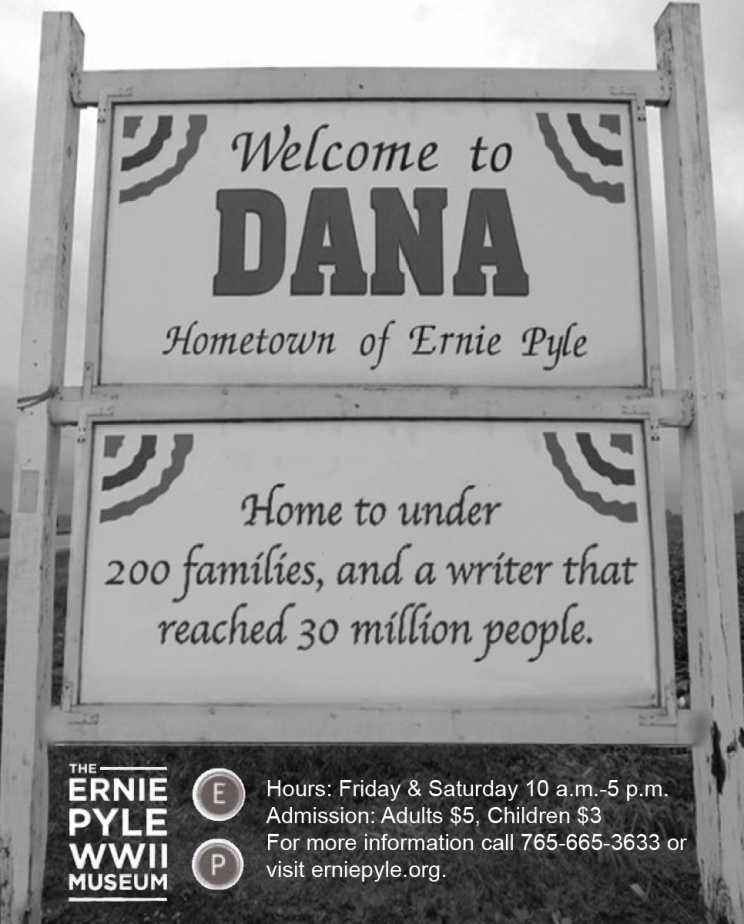 "A sign that says, ""Welcome to Dana: Hometown of Ernie Pyle. Home to under 200 families, and a writer that reached 30 million people."" Below the the sign, the text says: ""The Ernie Pyle WWII Museum. Hours: Friday & Saturday 10 a.m.-5 p.m. Admission: Adults $5, Children $3. For more information call 765-665-3633 or visit erniepyle.org."""