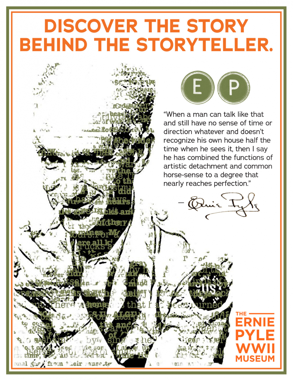 "An image of Ernie Pyle with this text: Discover the story behind the storyteller. ""When a man can talk like that and still have no sense of time or direction whatever and doesn't recognize his own house half the time when he sees it, then I say he has combined the functions of artistic detachment and common horse-sense to a degree that nearly reaches perfect."" The Ernie Pyle WWII Museum."