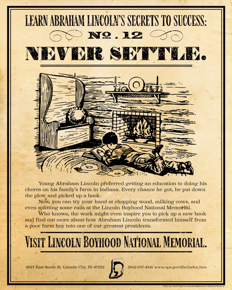 An advertisement for the Lincoln Boyhood National Memorial. It shows an illustration of a young boy (presumably Abraham Lincoln) laying on the floor reading a book next to a fireplace. It says: Learn Abraham Lincoln's Secrets to Success: No. 12 Never Settle. Young Abraham Lincoln preferred getting an education to doing his chores on his family's farm in Indiana. Every chance he got, he put down the plow and picked up a book. Now, you can try your hand at chopping wood, milking coews, and even splitting some rails at the Lincoln Boyhood National Memorial. Who knows, the work might even inspire you to pick up a new book and find out more about how Abraham Lincoln transformed himself from a poor farm boy into one of our greatest presidents. Visit Lincoln Boyhood National Memorial. 3027 East South St. Lincoln City, IN 47552 (812) 937-4541 www.nps.gov/libo/index.htm