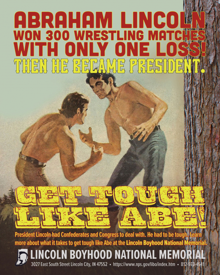 An advertisement for the Lincoln Boyhood Natioanl Memorial. It depicts two men preparing to wrestle next to a tree. It says: Abraham Lincoln won 300 wrestling matches with only one loss! Then he became president. Get tough like Abe! President Lincoln had Confederates and Congress to deal with. He had to be tough. Learn more about what it takes to get tough like Abe at the Lincoln Boyhood National Memorial. Lincoln Boyhood National Memorial 3027 East South Street Lincoln City, IN 47552 https://www.nps.gov/libo/index.htm 812-973-4541