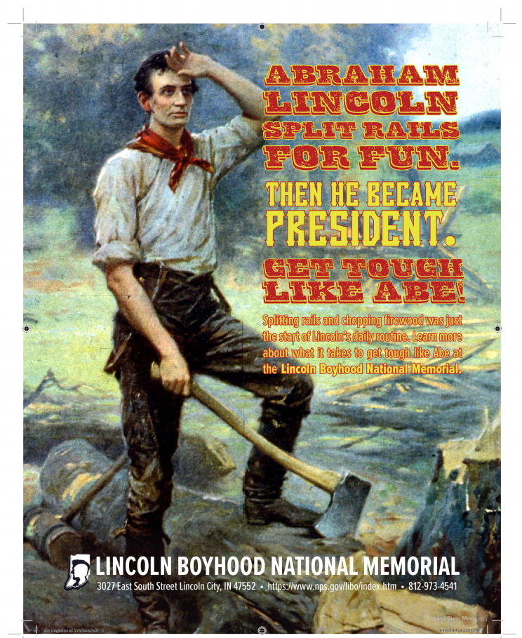 An advertisement for the Lincoln Boyhood Natioanl Memorial. It depicts Abraham Lincoln holding an ax, standing on a log. It says: Abraham Lincoln split rails for fun. Then he became president. Get tough like Abe! Splitting rails and chopping firewood was just the start of Lincoln's daily routine. Learn more about what it takes to get tough like Abe at the Lincoln Boyhood National Memoria. Lincoln Boyhood National Memorial 3027 East South Street Lincoln City, IN 47552. https://www.nps.gov/libo/index.htm. 812-973-4541