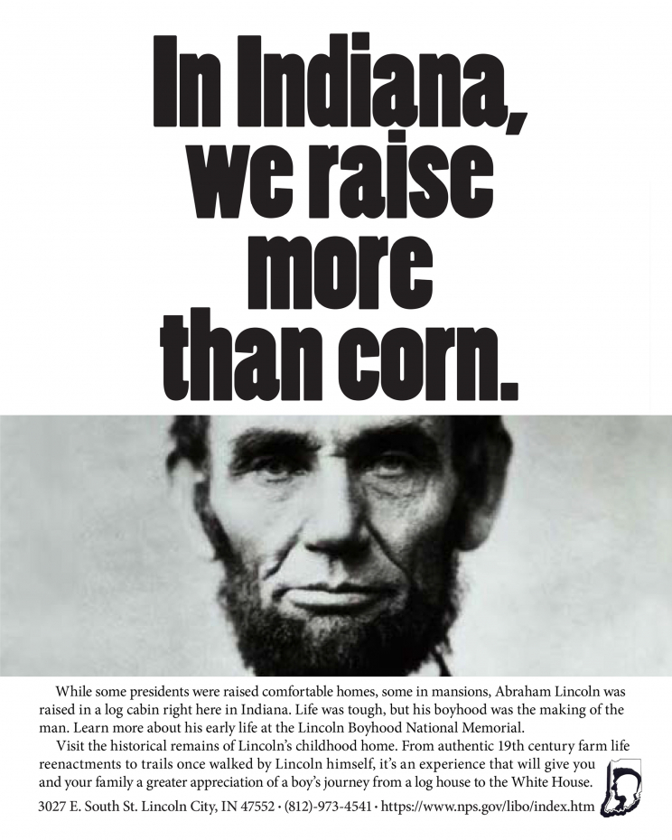 An advertisement for the Lincoln Boyhood National Memorial. It depicts a black and white headshot of Abraham Lincoln. It says: In Indiana, we raise more than corn. While some presidents were raised comfortable homes, some in mansions, Abraham Lincoln was raised in a log cabin right here in Indiana. Life was tough, but his boyhood was the making of the man. Learn more about his early life at the Lincoln Boyhood National Memorial. Visit the historical remains of Lincoln's childhood home. From authentic 19th century farm life reenactments to trails once walked by Lincoln himself, it's an experience that will give you and your family a greater appreciation of a boy's journey from a log house to the White House. 3027 E. South St. Lincoln City, IN 47552. (812)-973-4541. https://www.npsog.v/libo/index.htm