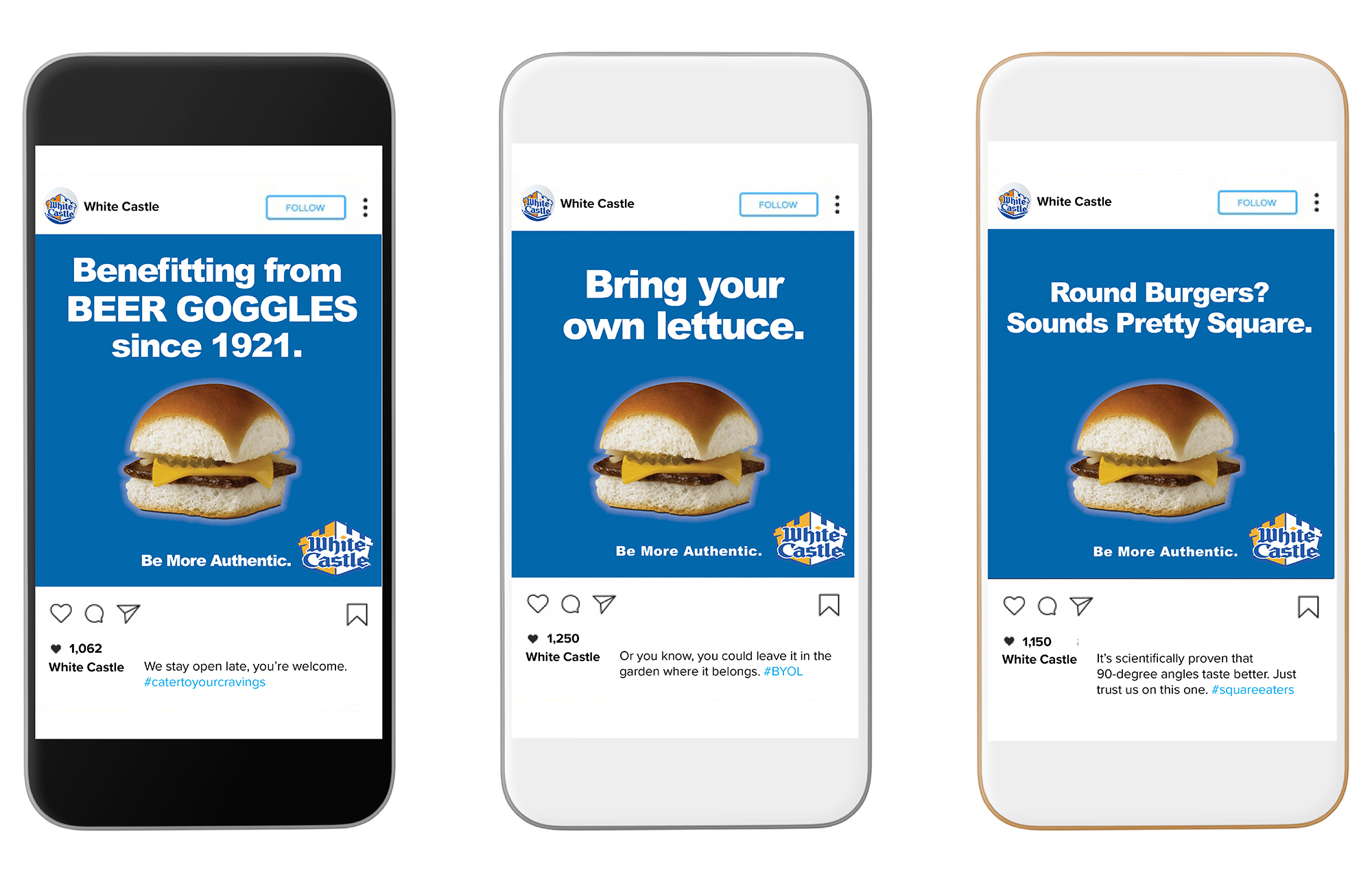 """Three iPhones display White Castle Instagram advertisements. The first depicts a White Castle hamburger with the text: """"Benefitting from BEER GOGGLES since 1921. Be More Authentic."""" The second depicts a White Castle hamburger with the text: """"Bring your own lettuce. Be More Authentic."""" The third depicts a White Castle hamburger with the text: """"Round Burgers? Sounds Pretty Square."""""""
