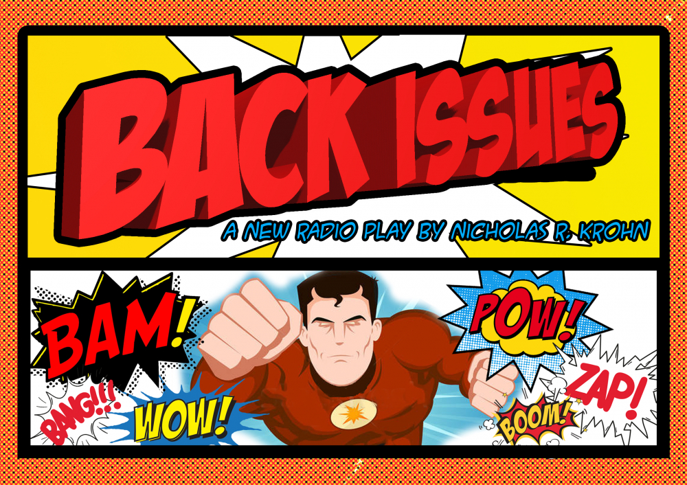 """A cartoon image. The top half says """"Back Issues: A New Radio Play by Nicholas R. Krohn."""" The bottom half shows a superhero with the words """"Bam!"""" """"Bang!!"""" """"Wow!"""" """"Pow!"""" """"Zap!"""" """"Boom!"""""""