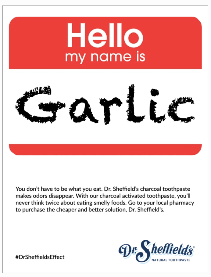 A nametag that says: Hello my name is Garlic. Text below it says: You don't have to be what you eat. Dr. Sheffield's charcoal toothpaste makes odors disappear. With our charcoal activated toothpaste, you'll never think twice about eating smelly foods. Go to your local pharmacy to purchase the cheaper and better solution, Dr. Sheffield's. #DrSheffieldsEffect. Dr. Sheffield's natural toothpaste.